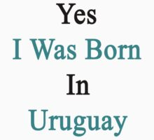 Yes I Was Born In Uruguay  by supernova23