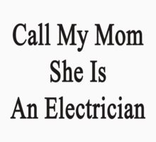 Call My Mom She Is An Electrician  by supernova23