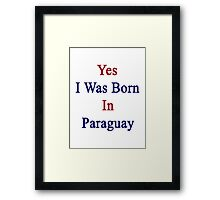 Yes I Was Born In Paraguay  Framed Print