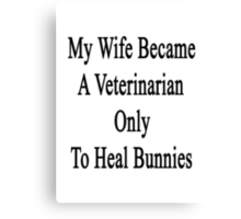 My Wife Became A Veterinarian Only To Heal Bunnies  Canvas Print
