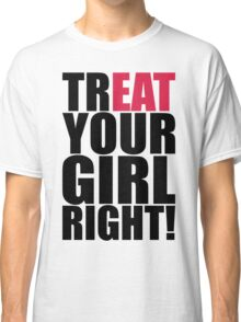 TREAT YOUR GIRL RIGHT! Classic T-Shirt