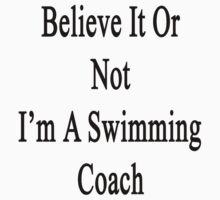 Believe It Or Not I'm A Swimming Coach  by supernova23