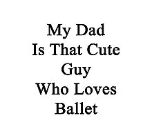 My Dad Is That Cute Guy Who Loves Ballet  Photographic Print