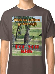 What we mothers go through Classic T-Shirt