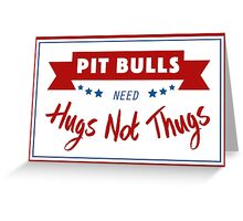 Pit Bulls Need Hugs Not Thugs Greeting Card