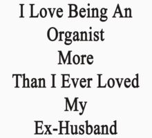I Love Being An Organists More Than I Ever Loved My Ex-Husband  by supernova23