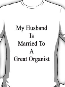My Husband Is Married To A Great Organist  T-Shirt