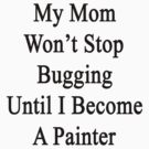 My Mom Won't Stop Bugging Until I Become A Painter by supernova23