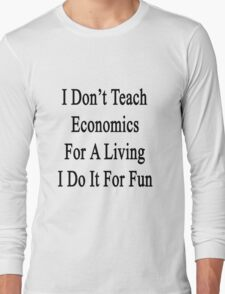 I Don't Teach Economics For A Living I Do It For Fun Long Sleeve T-Shirt