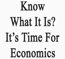 Know What It Is?  It's Time For Economics by supernova23