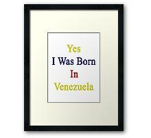 Yes I Was Born In Venezuela Framed Print