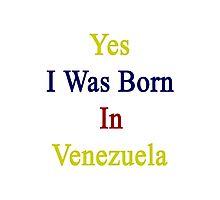 Yes I Was Born In Venezuela Photographic Print