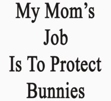 My Mom's Job Is To Protect Bunnies  by supernova23