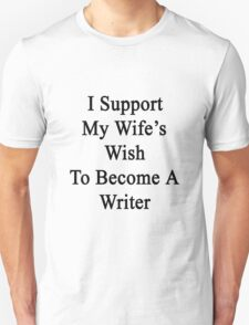 I Support My Wife's Wish To Become A Writer T-Shirt