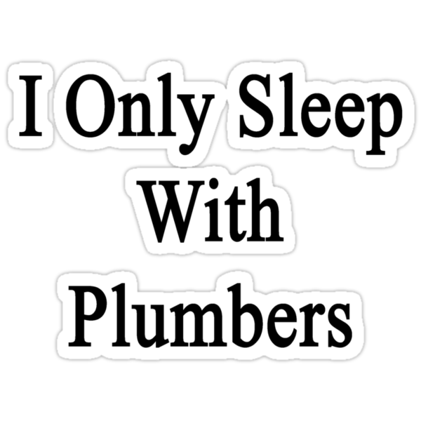 I Only Sleep With Plumbers by supernova23