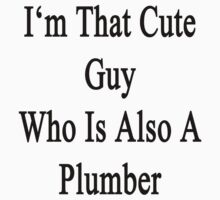 I'm That Cute Guy Who Is Also A Plumber by supernova23