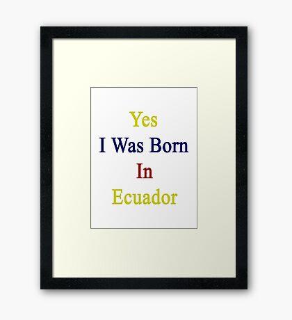 Yes I Was Born In Ecuador Framed Print
