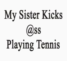 My Sister Kicks Ass At Playing Tennis  by supernova23