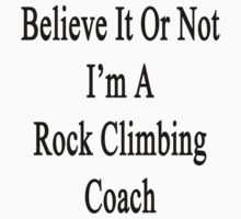 Believe It Or Not I'm A Rock Climbing Coach by supernova23