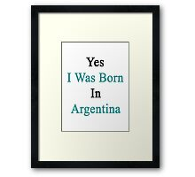 Yes I Was Born In Argentina Framed Print