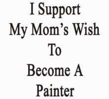 I Support My Mom's Wish To Become A Painter by supernova23