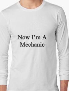 Now I'm A Mechanic Long Sleeve T-Shirt