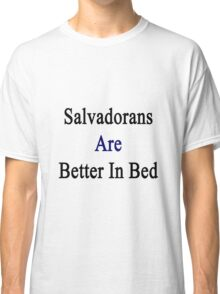 Salvadorans Are Better In Bed Classic T-Shirt