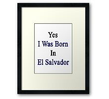 Yes I Was Born In El Salvador Framed Print