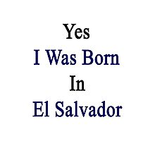 Yes I Was Born In El Salvador Photographic Print