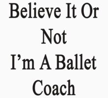 Believe It Or Not I'm A Ballet Coach by supernova23