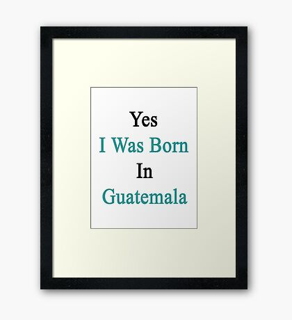 Yes I Was Born In Guatemala Framed Print