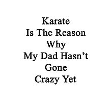 Karate Is The Reason Why My Dad Hasn't Gone Crazy Yet Photographic Print