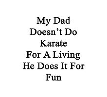 My Dad Doesn't Do Karate For A Living He Does It For Fun Photographic Print