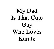 My Dad Is That Cute Guy Who Loves Karate Photographic Print