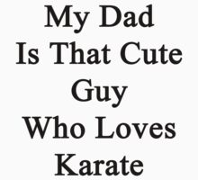 My Dad Is That Cute Guy Who Loves Karate by supernova23