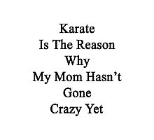 Karate Is The Reason Why My Mom Hasn't Gone Crazy Yet Photographic Print