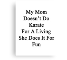 My Mom Doesn't Do Karate For A Living She Does It For Fun Canvas Print