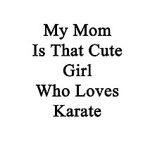 My Mom Is That Cute Girl Who Loves Karate Photographic Print