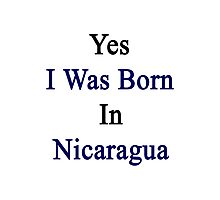 Yes I Was Born In Nicaragua Photographic Print