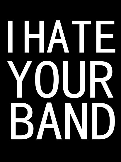 I HATE YOUR BAND.  by nimbusnought