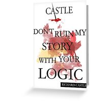 """Don't Ruin My Story With Your Logic"" - Richard Castle Greeting Card"