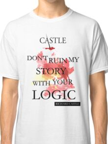 """Don't Ruin My Story With Your Logic"" - Richard Castle Classic T-Shirt"