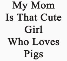 My Mom Is That Cute Girl Who Loves Pigs by supernova23