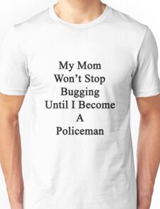 My Mom Won't Stop Bugging Until I Become A Policeman Unisex T-Shirt