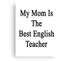 My Mom Is The Best English Teacher Canvas Print