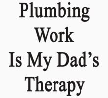 Plumbing Work Is My Dad's Therapy by supernova23