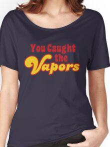 You Caught the Vapors Women's Relaxed Fit T-Shirt