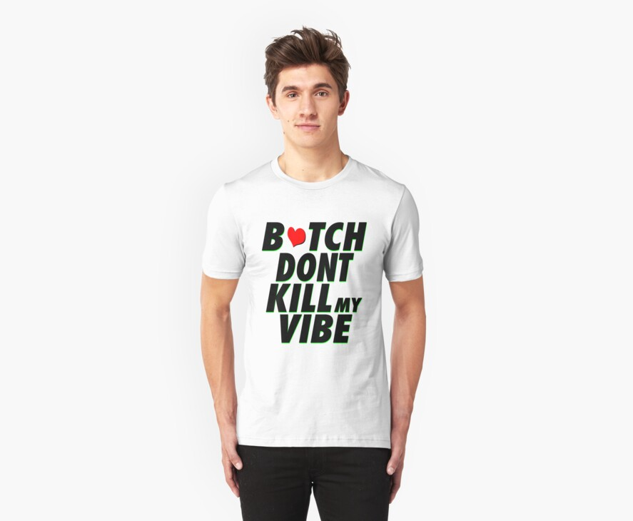 BITCH DON'T KILL MY VIBE  by TheRealFitzy