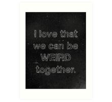 I Love That We Can Be Weird Together Art Print