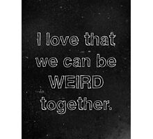 I Love That We Can Be Weird Together Photographic Print
